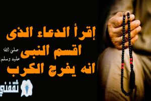الدعاء الذي اقسم به النبي صلي الله عليه وسلم بفك الكرب وتفريج الهم وجلب الرزق السريع