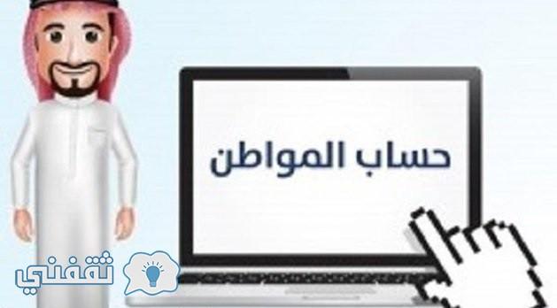 موعد التسجيل في حساب المواطن الموحد 1438 وطريقة إحتساب الدعم النقدي فى برنامج حساب المواطن