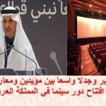 غضب كبير وجدلا واسعا بين مؤيدين ومعارضين بعد الاعلان عن افتتاح دور سينما في المملكة العربية السعودية