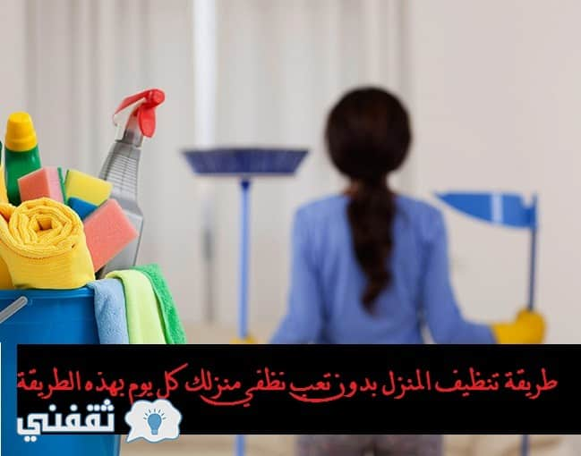 طريقة تنظيف البيت بدون تعب نظفي بيتك كل يوم بهذه الطريقة بدون مجهود .