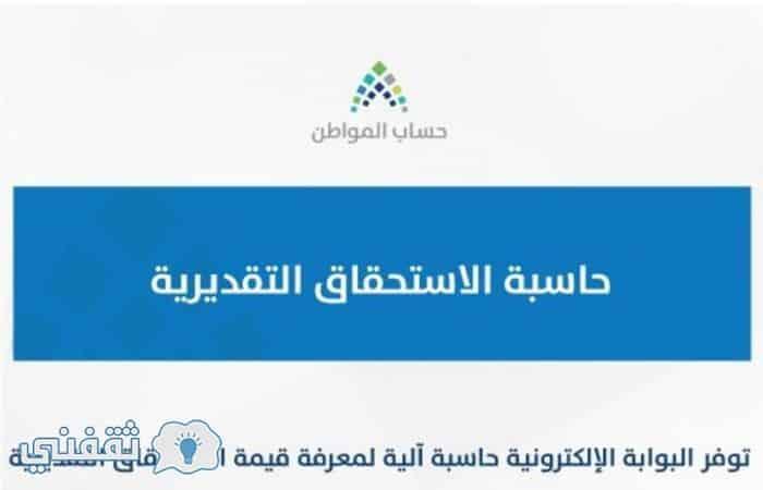 حاسبة الاستحقاق التقديرية لحساب المواطن .. الاستعلام عن صرف دعم حساب المواطن ca.gov.sa