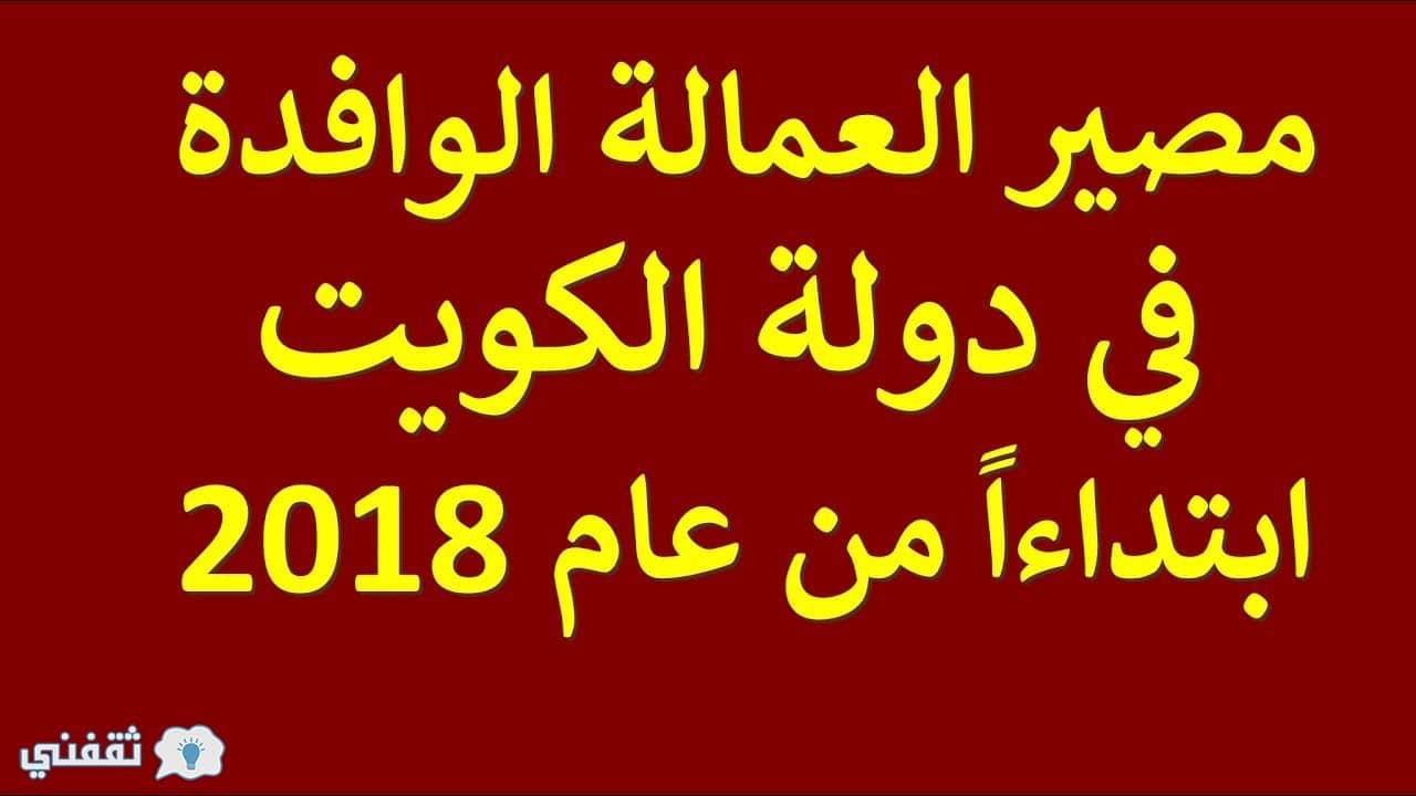 قرار هام من دولة الكويت بترحيل وافدين ممن يحملون هذه الجنسيات تعرف عليهم الآن