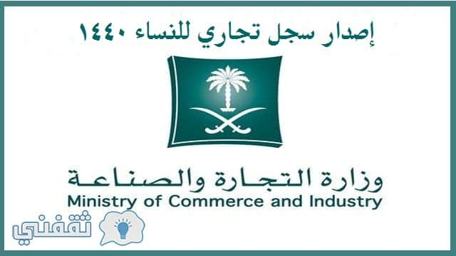 سجل تجاري للنساء 1441 وشروط فتح السجل التجاري موقع وزارة التجارة السعودية والاستثمار ثقفني
