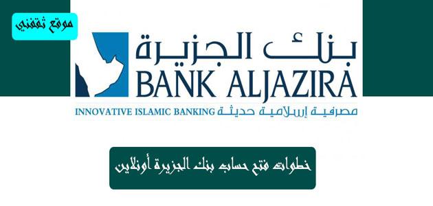فتح حساب بنك الجزيرة قم بالاستعلام عن الأوراق المطلوبة و مزايا الحساب بنفسك