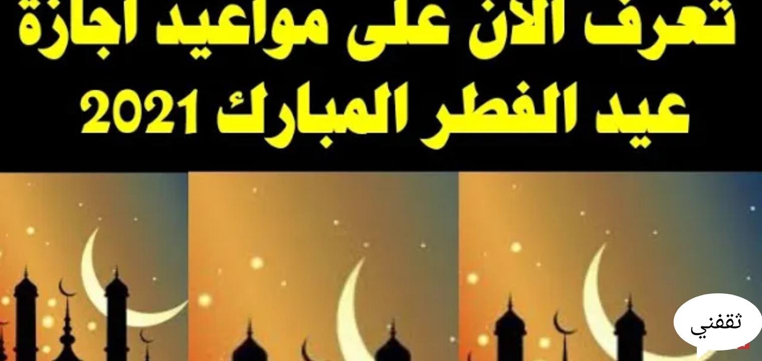 إجازة عيد الفطر المبارك 2021 للعاملين بالقطاعين الخاص والعام في الدول العربية