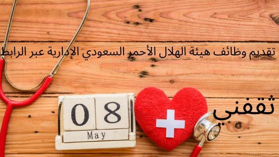 تقديم وظائف هيئة الهلال الأحمر السعودي الإدارية عبر الرابط
