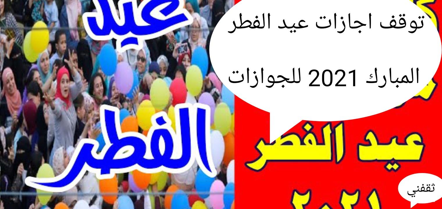 عاجل توقف اجازات عيد الفطر المبارك 2021 واستمرار العمل في أيام العيد