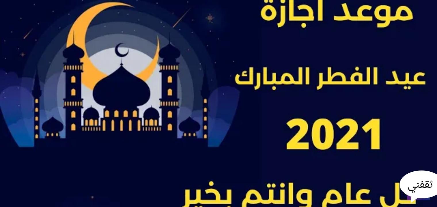 موعد اجازة عيد الفطر ٢٠٢١/ ١٤٤٢ والعودة للموظفين الخاص والحكومي