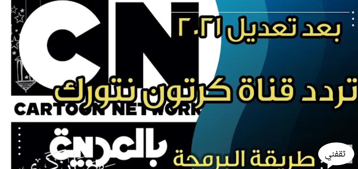 تردد قناة كرتون نتورك بالعربية الجديد 2021 بعد تحديث إشارة البث CN بالعربية
